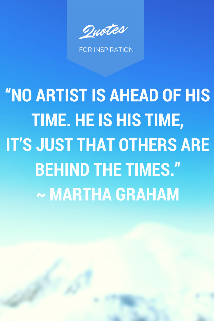 """No artist is ahead of his time. He is ahead of time, it's just that others are behind the times."" -- Martha Graham"