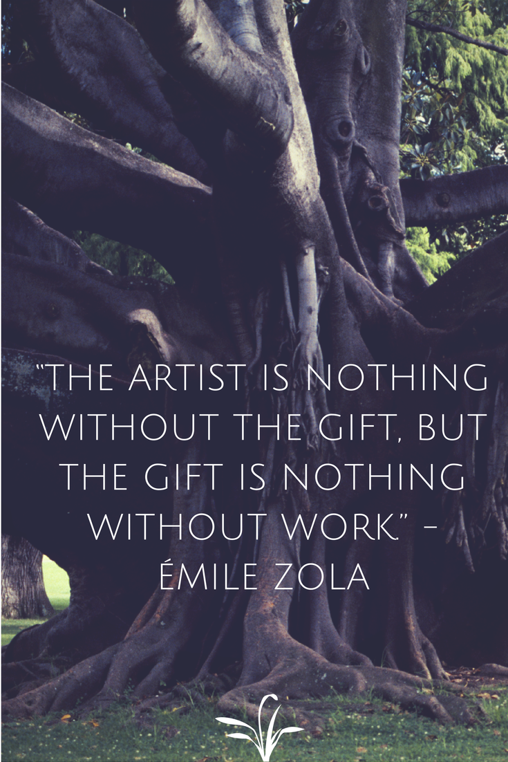"""The artist is nothing without the gift, but the gift is nothing without work."" -- Emile Zola"