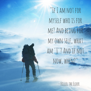 """If I am not for myself, who is for me? And being for my own self, what am 'I'? And if not now, when?"" -- Hillel the Elder"